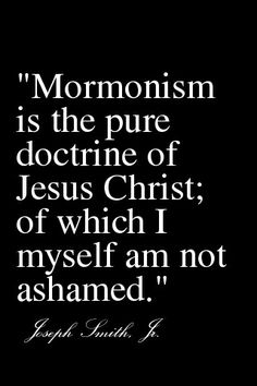 """~""""Mormonism is the pure doctrine of Jesus Christ;of which I myself am not ashamed""""~... Joseph Smith Jr.."""