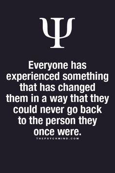 everyone has experienced something that has changed them in a way that they could never go back to the person they once were.