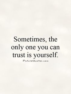 Sometimes, the only one you can trust is yourself. Trust quotes on PictureQuotes.com.