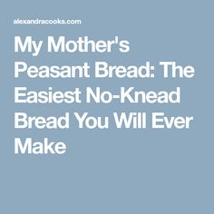My Mother's Peasant Bread: The Easiest No-Knead Bread You Will Ever Make