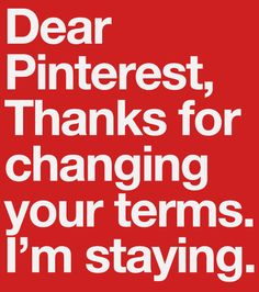 Dear Pinterest, Thanks for changing your terms. I'm staying. Please replace the old pin with this and say thanks! http://www.knoed.com/thewindowseat/dear-pinterest-thanks-for-changing-your-terms/