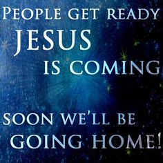 People get ready JESUS IS COMING soon we'll be going home<3