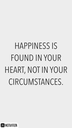 Happiness is found in your heart, not in your circumstances.