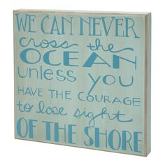 We can never Cross the Ocean unless you have the courage to lose sight of the shore Box Sign