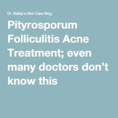 Pityrosporum Folliculitis Acne Treatment; even many doctors don't know this
