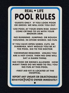 A personal favorite from my Etsy shop https://www.etsy.com/listing/272283794/real-life-pool-rules-12x18-metal-sign