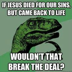 If Jesus died for our sins but then came back to life wouldn't that break the deal?