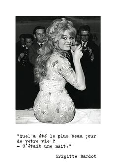 What was the best day of your life ? It was a night. Brigitte Bardot