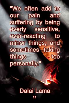 """""""We often add to our pain and suffering by being overly sensitive, over-reacting to minor things, and sometimes taking things too personally.""""  — Dalai Lama"""