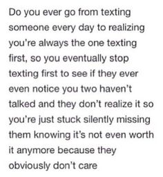 Do you ever go from texting someone everyday to realizing you're always the one texting first, so you eventually stop texting first to see if they ever even notice you two haven't talked and they don't realize it so you're just stuck silently missing them knowing it's not even worth it anymore because they obviously don't care