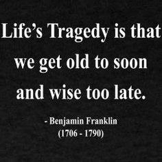 "SO TRUE !!!....""Life's Tragedy is that we get old to soon and wise too late.""....L.Loe"