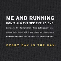 Me and running don't always see eye to eye. Some days it hurts more than others. But it doesn't mean I don't do it. I deal with it and I keep running because not everything that is good for you always feels good for you. Every day is the day.