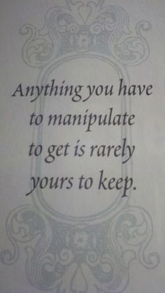 Anything you have to manipulate to get is NEVER yours to keep.