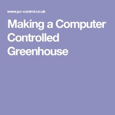 Making a Computer Controlled Greenhouse
