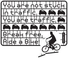 You are not stuck in traffic, You are traffic, ride a bike