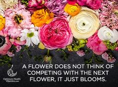 A flower does not think of competing with the next flower, it just blooms.