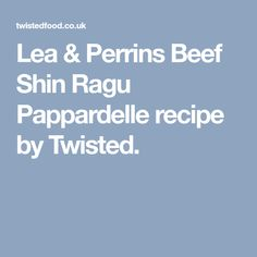 Lea & Perrins Beef Shin Ragu Pappardelle recipe by Twisted.