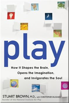 Play, How it shapes the Brain, Open the Imagination and Invigorates the Soul