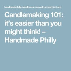 Candlemaking 101: it's easier than you might think! – Handmade Philly