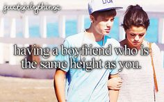 Having a boyfriend who is the same height as you. Just a bit taller though<3