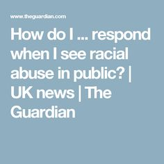 How do I ... respond when I see racial abuse in public? | UK news | The Guardian
