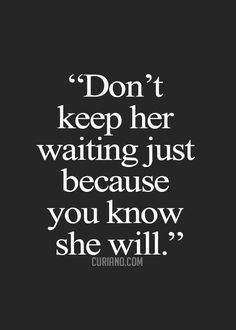 don't keep her waiting just because you know she will.