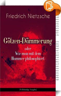 """Götzen-Dämmerung oder Wie man mit dem Hammer philosophiert (Vollständige Ausgabe)    ::  Dieses eBook: """"Götzen-Dämmerung oder Wie man mit dem Hammer philosophiert (Vollständige Ausgabe)"""" ist mit einem detaillierten und dynamischen Inhaltsverzeichnis versehen und wurde sorgfältig korrekturgelesen. Götzen-Dämmerung ist ein Spätwerk Friedrich Nietzsches, in dem er wesentliche Aspekte seines bisherigen Denkens zusammenfasste. Mit ihm setzte er den Weg der Umwertung aller Werte weiter fort ..."""