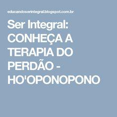 Ser Integral: CONHEÇA A TERAPIA DO PERDÃO - HO'OPONOPONO