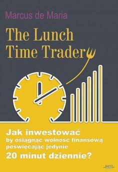 """The Lunch Time Trader / Marcus de Maria   Jak osiągnąć wolność finansową inwestując """"po godzinach""""?  Marzeniem każdego jest osiągnięcie wolności finansowej, ale nie każdy działa tak, by faktycznie to zrealizować! Kluczem, oprócz oczywiście silnej motywacji i samozaparcia jest strategia, która ukierunkuje Twoje działania."""