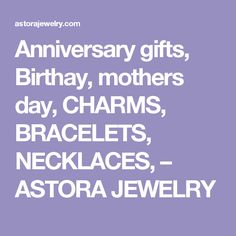 Anniversary gifts, Birthay, mothers day, CHARMS, BRACELETS, NECKLACES, – ASTORA JEWELRY