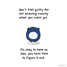 A little   reassuring penguin. It's hard to really figure out what you want from your life, and if you don't know, you're not alone. I honestly had no clue, and even after narrowing it down to a field of study, I still have no clue (what kind of job? a big/small company? where?). The most important thing is that you think about it, and I hope that your experiences guide you closer to what you want. ^^