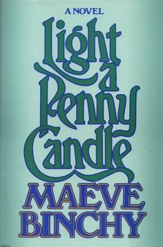 Light a Penny Candle - Maeve Binchy  This Is The Book That Started It All For Me & My Love Affair With This Wonderful Writer!!