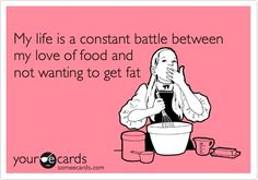 My life is a constant battle between my love of food and not wanting to get fat..