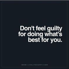 Don't feel guilty for doing what is best for you