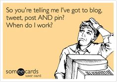 Say it ain't so! So you're telling me I've got to blog, tweet, post AND pin? When do I work?
