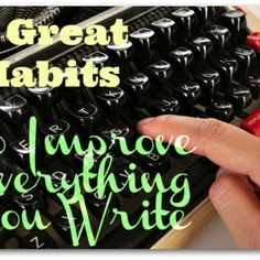 Writing Habits: 3 Great Habits To Improve Everything You Write