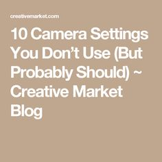 10 Camera Settings You Don't Use (But Probably Should) ~ Creative Market Blog