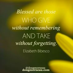 """Blessed are those who give without remembering and take without forgetting"". ~ Elizabeth Bibesco  I hope you enjoy the Quotes. I'd encourage you to share them, repost them, and comment. After all, social media is about being social which implies a dialogue, not a one sided conversation. Make it a great day - ""YOU Were Created for Greatness, Claim It!"" Doug Morneau - #fitCEO #motivation #leadership"