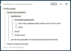 "One of my ancestors immigrated to the U.S. during the Great Potato Famine and whenever I tell people they're like, ""WTF is the Great Potato Famine."""