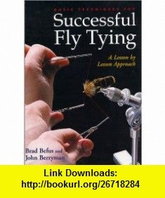 Basic Techniques for Successful Fly Tying A Lesson by Lesson Approach (9780871089199) Brad Befus, John Berryman , ISBN-10: 087108919X  , ISBN-13: 978-0871089199 ,  , tutorials , pdf , ebook , torrent , downloads , rapidshare , filesonic , hotfile , megaupload , fileserve