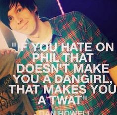 I love how Dan always sticks up for Phil, no matter what-- How could someone possibly hate on Phil! PHIL???!! as in..how??