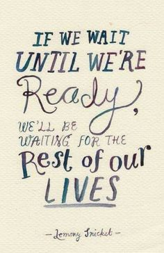"""""""If we wait until we're ready, we'll be waiting for the rest of our lives."""" - Lemony Snicket"""