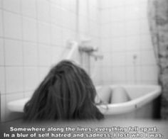 Somewhere along the lines, everything fell apart. In a blur of self hatred and sadness, I lost who I was.
