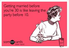 Getting married before you're 30 is like leaving the party before 10.