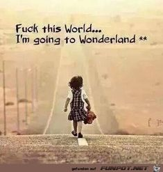Fuck this world. I'm going to Wonderland. Wisdom Quotes, Me Quotes, Funny Quotes, Famous Quotes, The Words, Frases Tumblr, Life Lessons, Laughter, Wonderland