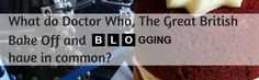 What do Doctor Who, The Great British Bake Off and Blogging have in common?