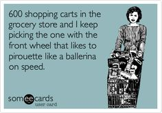 600 shopping carts in the grocery store and I keep picking the one with the front wheel that likes to pirouette like a ballerina on speed.