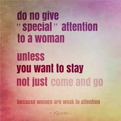 "do not give ""special"" attention to a woman.   unless YOU WANT TO STAY.  not just COME AND GO.   because women are weak to attention #zQuotes"