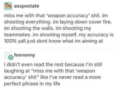Miss me with that 'weapon accuracy' shit. im shooting everything. im laying down cover fire. im shooting the walls. im shooting my teammates. im shooting myself. my accuracy is yall just dont know what im aiming at efoxnonny I didn't even read the res Funny Cute, The Funny, Hilarious, Funny Tumblr Posts, My Tumblr, Overwatch, Funny Memes, Jokes, Text Posts
