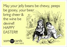 May your jelly beans be chewy, peeps be gooey, your beer bring cheer & the wine be devine!! HAPPY EASTER!!!